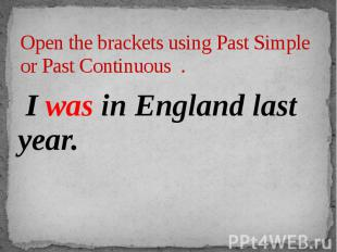 Open the brackets using Past Simple or Past Continuous . I was in England last y