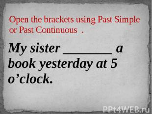 Open the brackets using Past Simple or Past Continuous . My sister _______ a boo