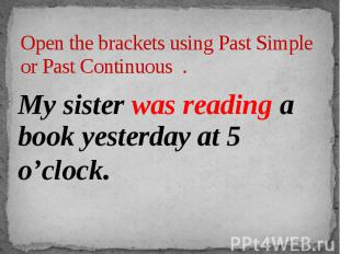 Open the brackets using Past Simple or Past Continuous . My sister was reading a