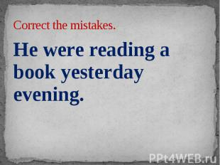 Correct the mistakes. He were reading a book yesterday evening.