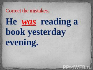 Correct the mistakes. He was reading a book yesterday evening.