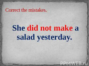 Correct the mistakes. She did not make a salad yesterday.