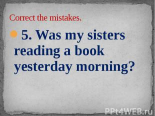 Correct the mistakes. 5. Was my sisters reading a book yesterday morning?