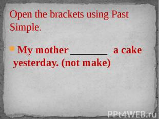 Open the brackets using Past Simple. My mother _______ a cake yesterday. (not ma