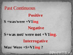 Past Continuous Positive S +was/were +V1ingNegativeS+was not/ were not +V1ing.In