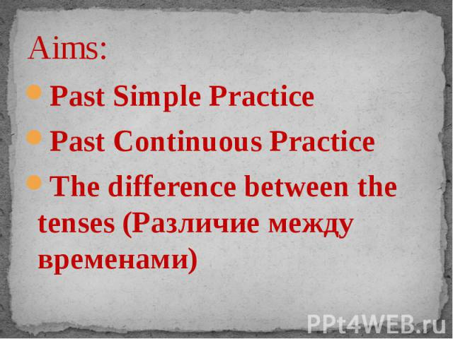 Aims: Past Simple PracticePast Continuous PracticeThe difference between the tenses (Различие между временами)