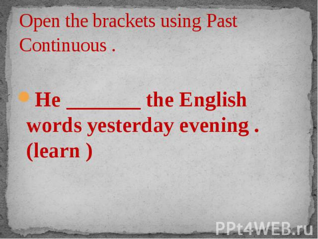Open the brackets using Past Continuous . He _______ the English words yesterday evening . (learn )