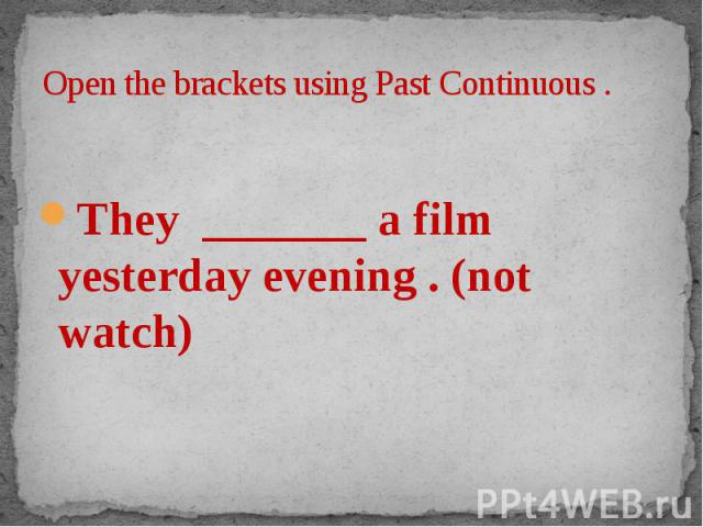 Open the brackets using Past Continuous . They _______ a film yesterday evening . (not watch)