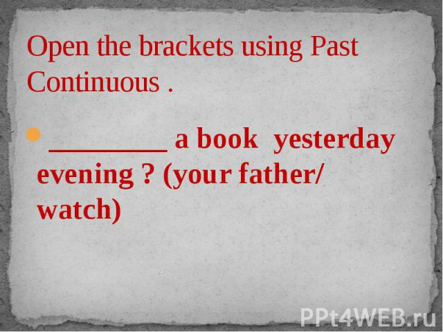 Open the brackets using Past Continuous . ________ a book yesterday evening ? (your father/ watch)
