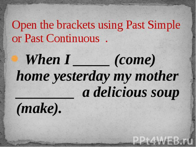 Open the brackets using Past Simple or Past Continuous . When I _____ (come) home yesterday my mother ________ a delicious soup (make).