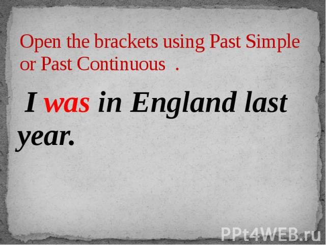 Open the brackets using Past Simple or Past Continuous . I was in England last year.