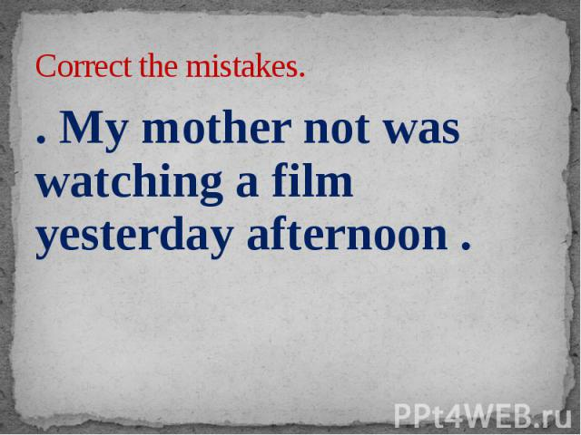 Correct the mistakes. . My mother not was watching a film yesterday afternoon .