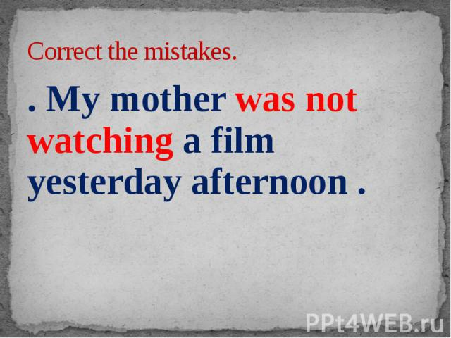 Correct the mistakes. . My mother was not watching a film yesterday afternoon .