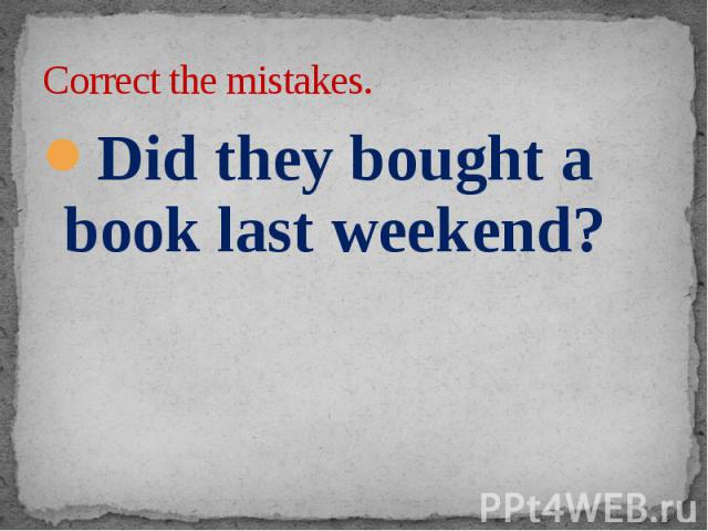 Correct the mistakes. Did they bought a book last weekend?