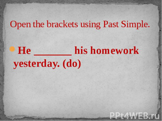 Open the brackets using Past Simple. He _______ his homework yesterday. (do)