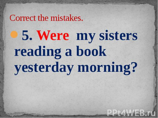 Correct the mistakes. 5. Were my sisters reading a book yesterday morning?