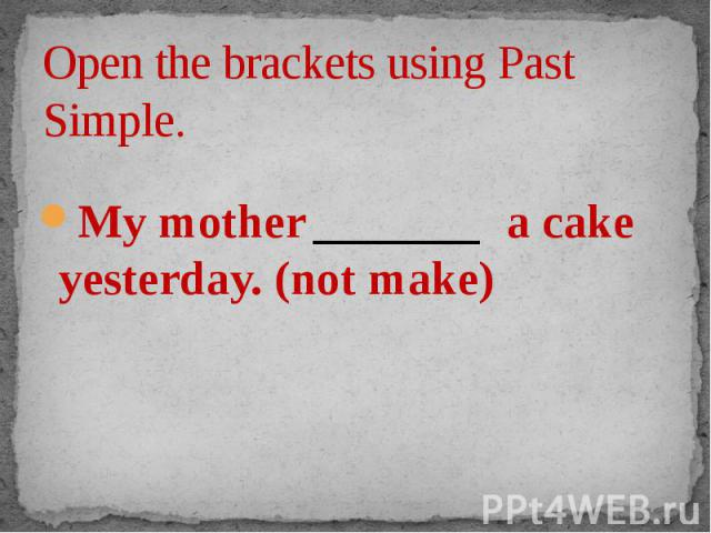 Open the brackets using Past Simple. My mother _______ a cake yesterday. (not make)