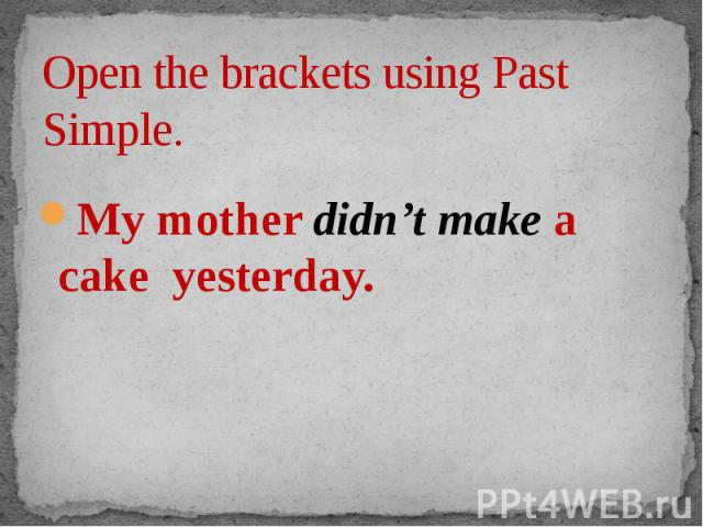 Open the brackets using Past Simple. My mother didn't make a cake yesterday.