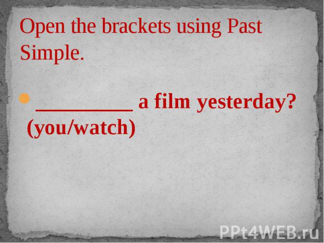 Open the brackets using Past Simple. _________ a film yesterday? (you/watch)