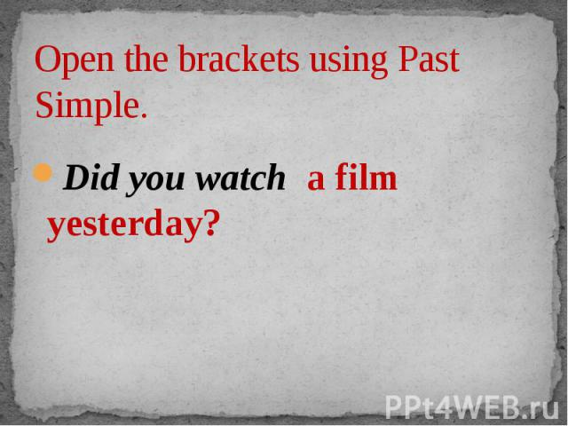 Open the brackets using Past Simple. Did you watch a film yesterday?