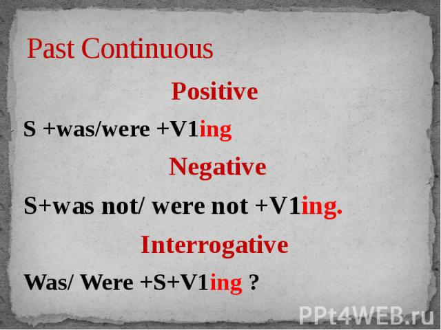 Past Continuous Positive S +was/were +V1ingNegativeS+was not/ were not +V1ing.Interrogative Was/ Were +S+V1ing ?