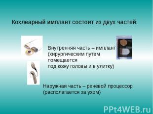Кохлеарный имплант состоит из двух частей: Внутренняя часть – имплант (хирургиче