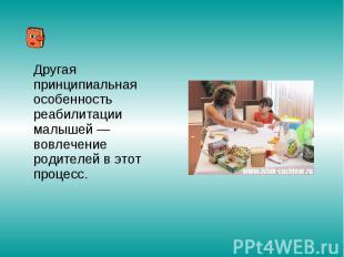 Другая принципиальная особенность реабилитации малышей — вовлечение родителей в