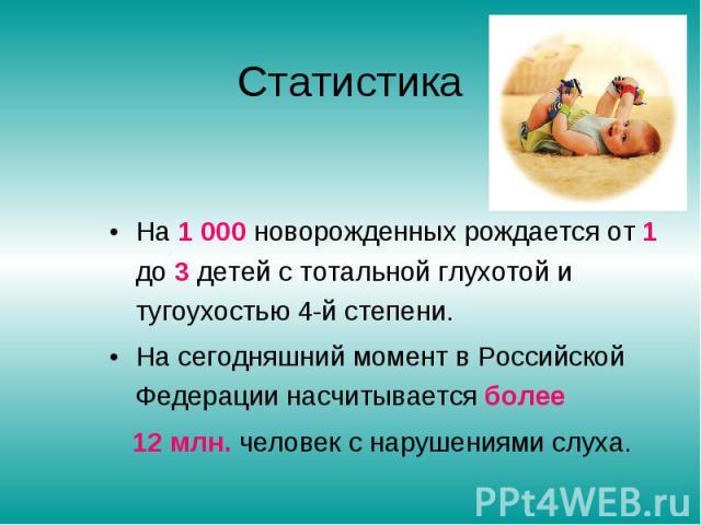 Статистика На 1000 новорожденных рождается от 1 до 3 детей с тотальной глухотой и тугоухостью 4-й степени.На сегодняшний момент в Российской Федерации насчитывается более 12 млн. человек с нарушениями слуха.