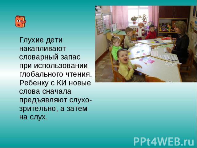 Глухие дети накапливают словарный запас при использовании глобального чтения. Ребенку с КИ новые слова сначала предъявляют слухо-зрительно, а затем на слух.