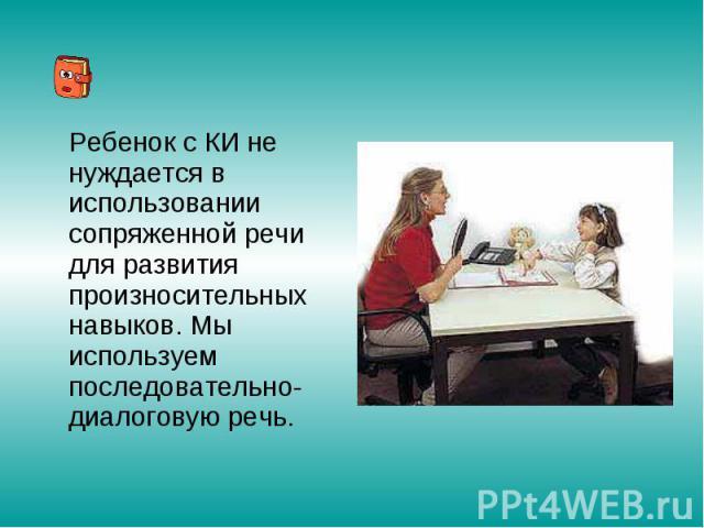 Ребенок с КИ не нуждается в использовании сопряженной речи для развития произносительных навыков. Мы используем последовательно-диалоговую речь.