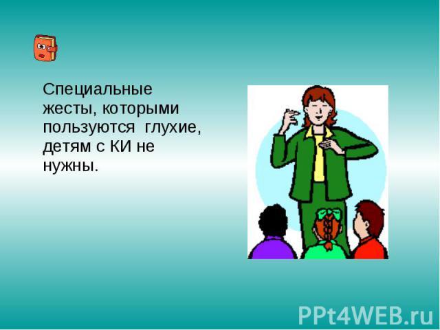 Специальные жесты, которыми пользуются глухие, детям с КИ не нужны.