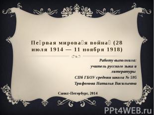 Первая мировая война (28 июля 1914 — 11 ноября 1918) Работу выполнила:учитель ру