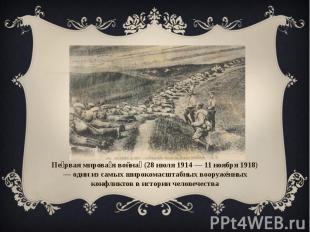 Первая мировая война (28 июля 1914 — 11 ноября 1918) — один из самых широкомасшт