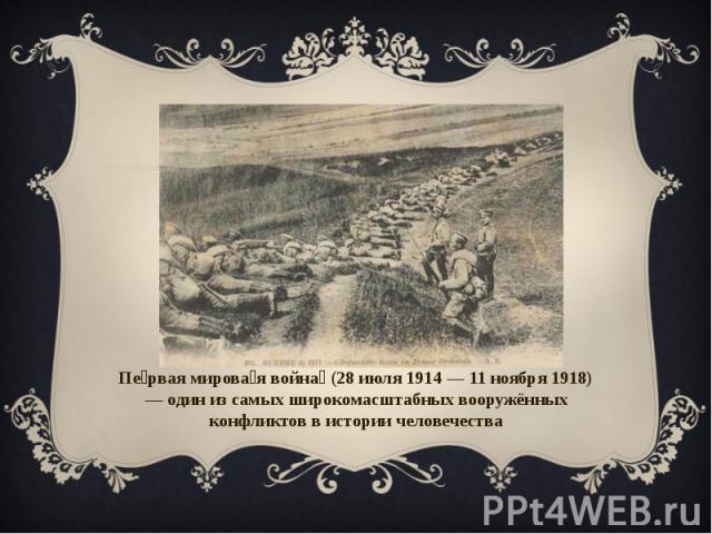 Первая мировая война (28 июля 1914 — 11 ноября 1918) — один из самых широкомасштабных вооружённых конфликтов в истории человечества