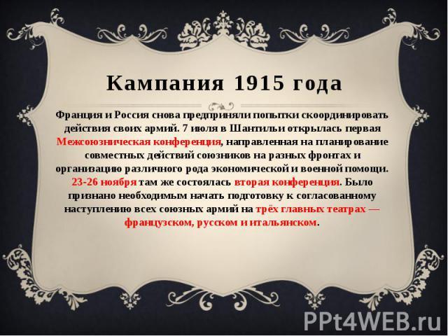 Кампания 1915 года Франция и Россия снова предприняли попытки скоординировать действия своих армий. 7 июля в Шантильи открылась первая Межсоюзническая конференция, направленная на планирование совместных действий союзников на разных фронтах и органи…