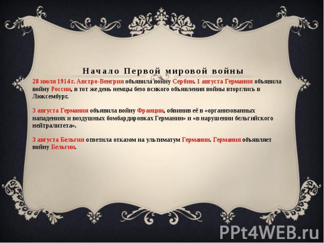 Начало Первой мировой войны 28 июля 1914 г. Австро-Венгрия объявила войну Сербии. 1 августа Германия объявила войну России, в тот же день немцы безо всякого объявления войны вторглись в Люксембург.3 августа Германия объявила войну Франции, обвинив е…