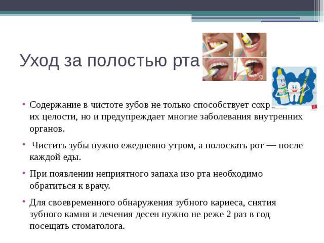 Уход за полостью рта Содержание в чистоте зубов не только способствует сохранению их целости, но и предупреждает многие заболевания внутренних органов. Чистить зубы нужно ежедневно утром, а полоскать рот — после каждой еды. При появлении неприятного…