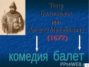 Театрбыл основанприАлексее Михайловиче(1672)комедиябалет