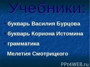 Учебники: букварь Василия Бурцова букварь Кориона Истомина грамматика Мелетия См
