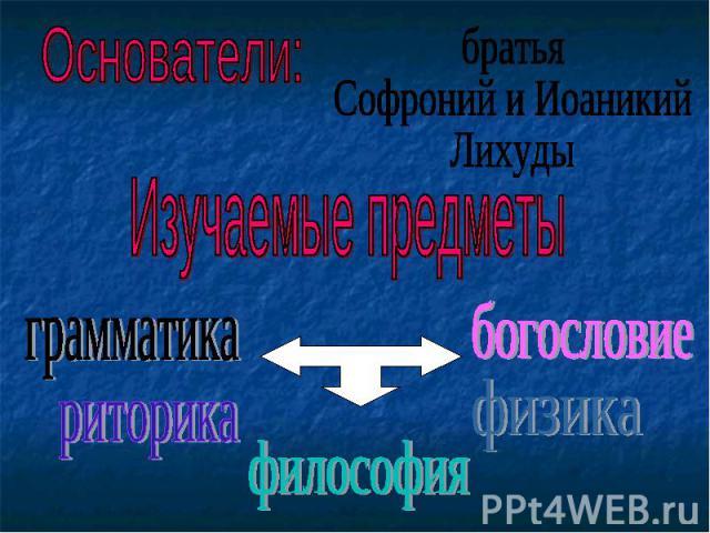 Основатели:братьяСофроний и ИоаникийЛихудыИзучаемые предметы