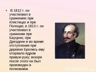 В 1812 г. он участвовал в сражениях при Клястицах и при Полоцке; в 1813 г. он у