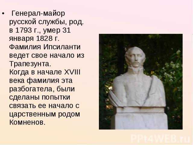 Генерал-майор русской службы, род. в 1793 г., умер 31 января 1828 г. Фамилия Ипсиланти ведет свое начало из Трапезунта.Когда в начале XVIII века фамилия эта разбогатела, были сделаны попытки связать ее начало с царственным родом Комненов.