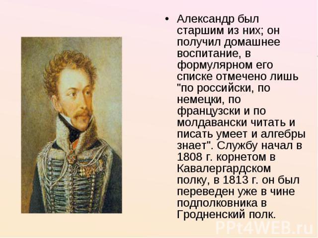 Александр был старшим из них; он получил домашнее воспитание, в формулярном его списке отмечено лишь