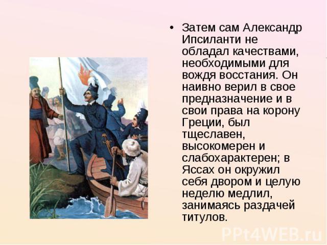 Затем сам Александр Ипсиланти не обладал качествами, необходимыми для вождя восстания. Он наивно верил в свое предназначение и в свои права на корону Греции, был тщеславен, высокомерен и слабохарактерен; в Яссах он окружил себя двором и целую неделю…