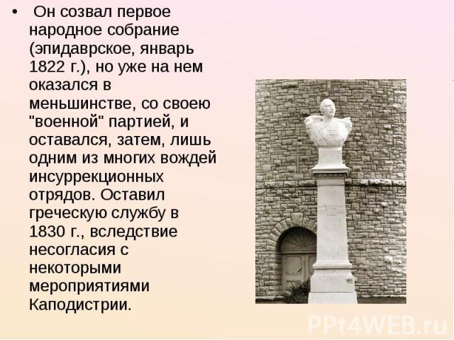 Он созвал первое народное собрание (эпидаврское, январь 1822 г.), но уже на нем оказался в меньшинстве, со своею