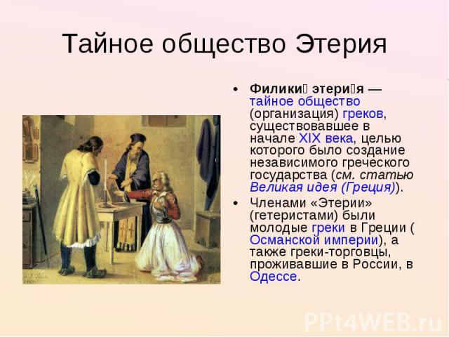 Тайное общество Этерия Филики этерия—тайное общество(организация)греков, существовавшее в началеXIX века, целью которого было создание независимого греческого государства (см. статьюВеликая идея (Греция)).Членами «Этерии» (гетеристами) были мол…