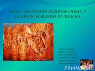 УРОК : ЗНАЧЕНИЕ РАКООБРАЗНЫХ В ПРИРОДЕ И ЖИЗНИ ЧЕЛОВЕКА Подготовила учитель биол
