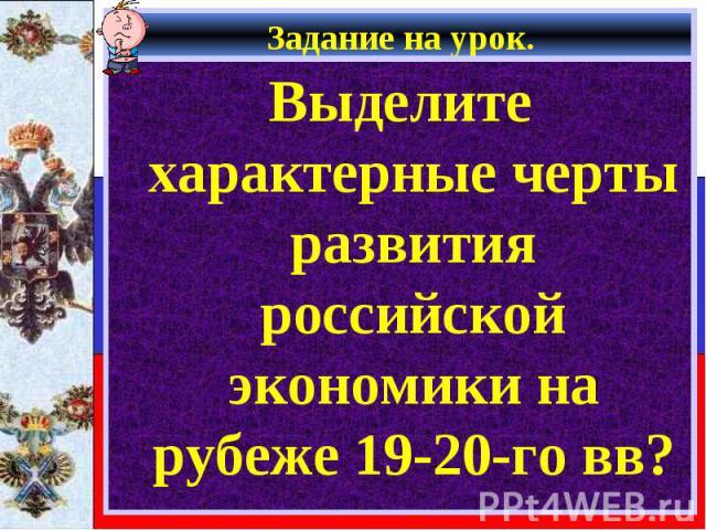Задание на урок. Выделите характерные черты развития российской экономики на рубеже 19-20-го вв?