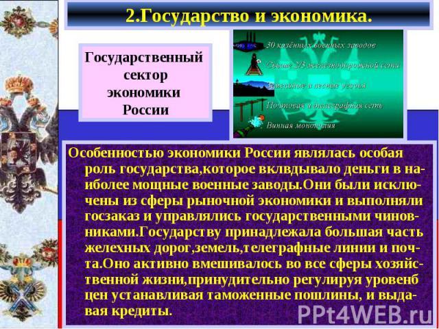 2.Государство и экономика. Государственный секторэкономики РоссииОсобенностью экономики России являлась особая роль государства,которое вклвдывало деньги в на-иболее мощные военные заводы.Они были исклю-чены из сферы рыночной экономики и выполняли г…