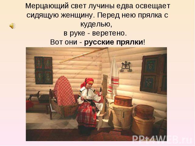 Мерцающий свет лучины едва освещает сидящую женщину. Перед нею прялка с куделью, в руке - веретено. Вот они - русские прялки!